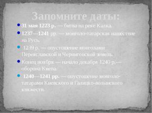 Запомните даты: 31 мая 1223 р. — битва на реке Калка. 1237—1241 рр. — монголо