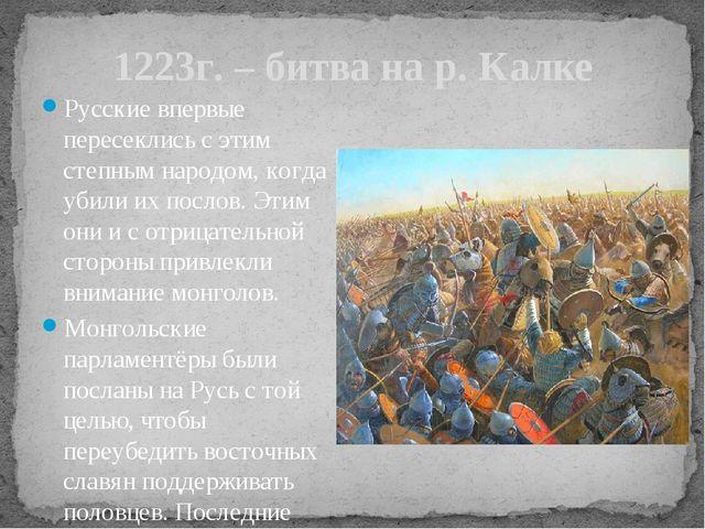1223г. – битва на р. Калке Русские впервые пересеклись с этим степным народом...