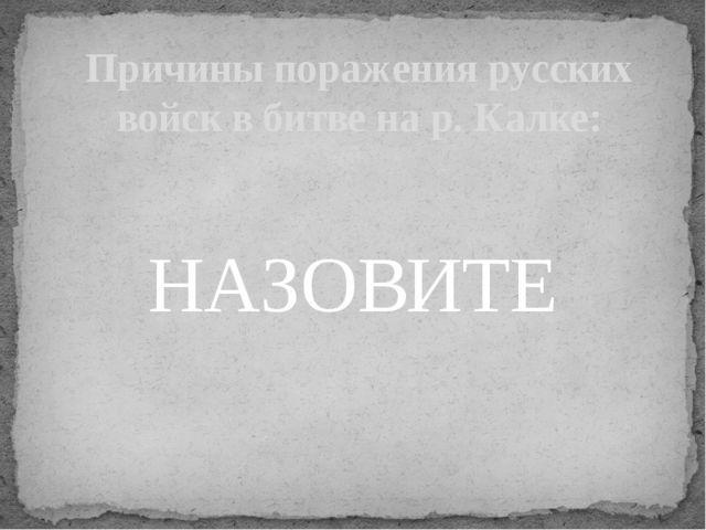 Причины поражения русских войск в битве на р. Калке: НАЗОВИТЕ