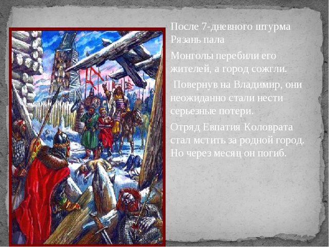После 7-дневного штурма Рязань пала Монголы перебили его жителей, а город сож...