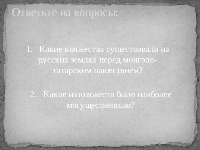 Ответьте на вопросы: 1. Какие княжества существовали на русских землях пере...