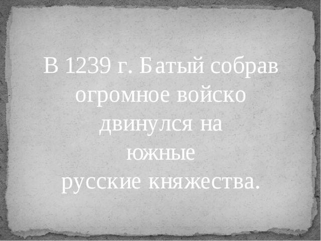 В 1239 г. Батый собрав огромное войско двинулся на южные русские княжества.