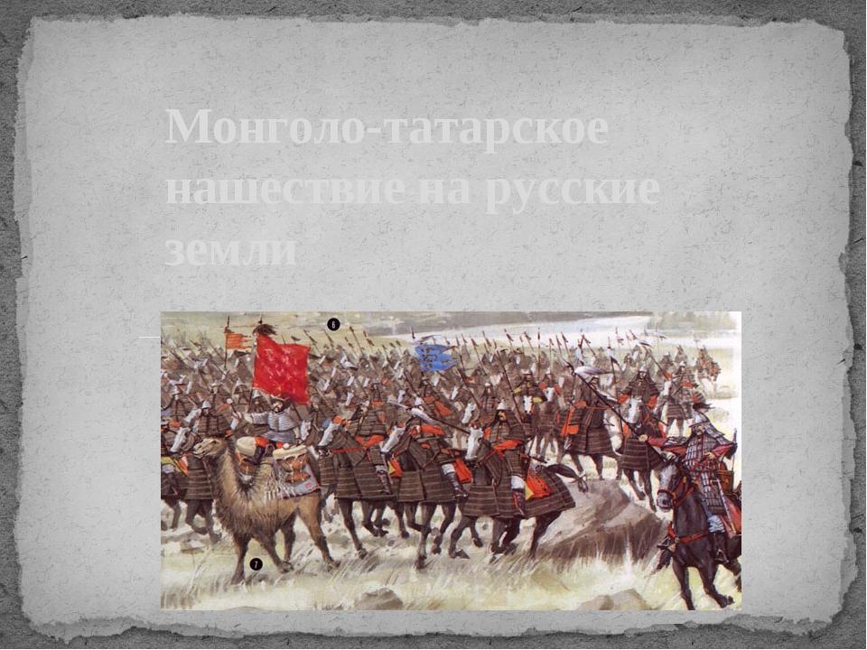 Монголо-татарское нашествие на русские земли
