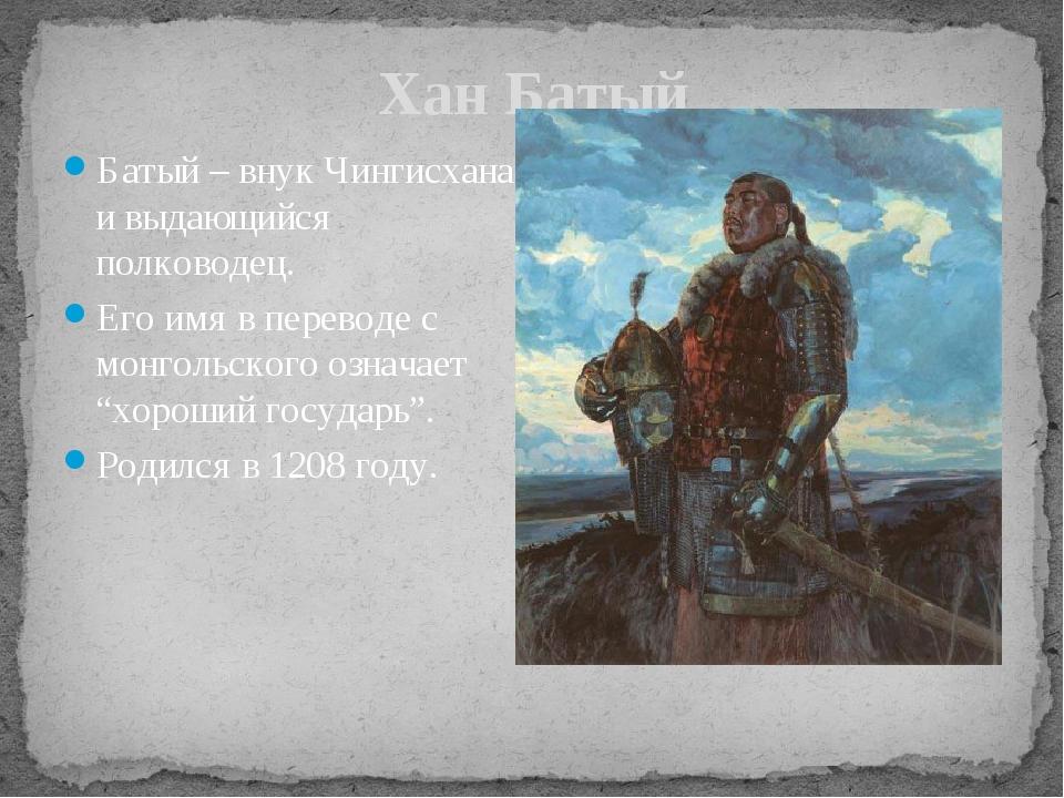 Хан Батый Батый – внук Чингисхана и выдающийся полководец. Его имя в переводе...