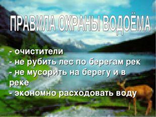 - очистители - не рубить лес по берегам рек - не мусорить на берегу и в реке