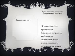 Нарты – труженики, земледельцы, кузнецы, охотники , скотоводы В кавказском эп
