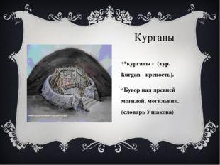 Курганы *курганы - (тур. kurgan - крепость). Бугор над древней могилой, могил