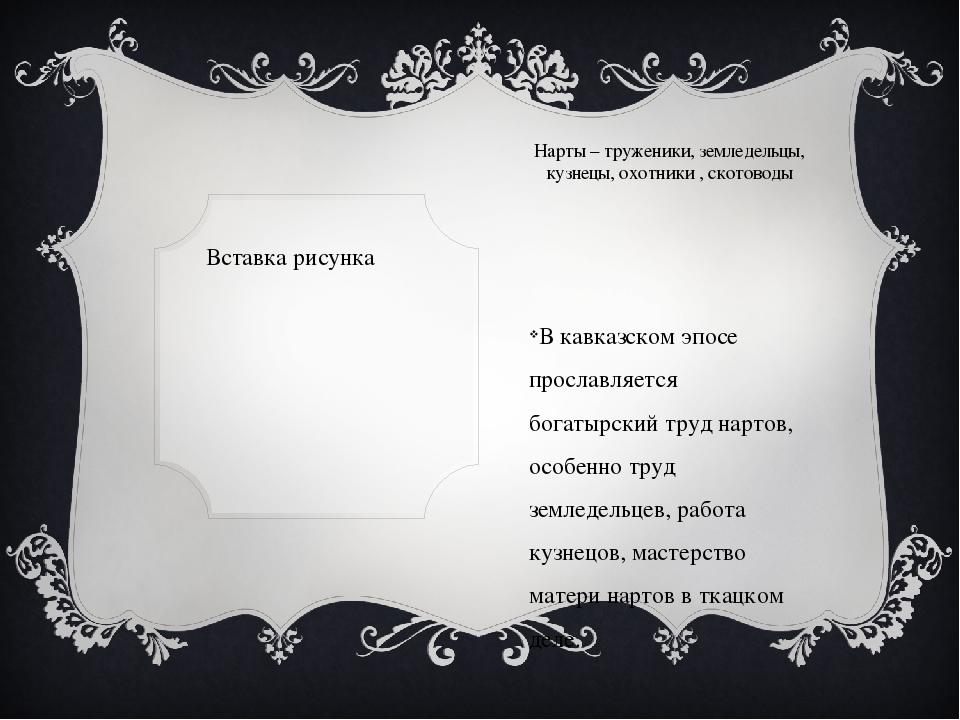 Нарты – труженики, земледельцы, кузнецы, охотники , скотоводы В кавказском эп...