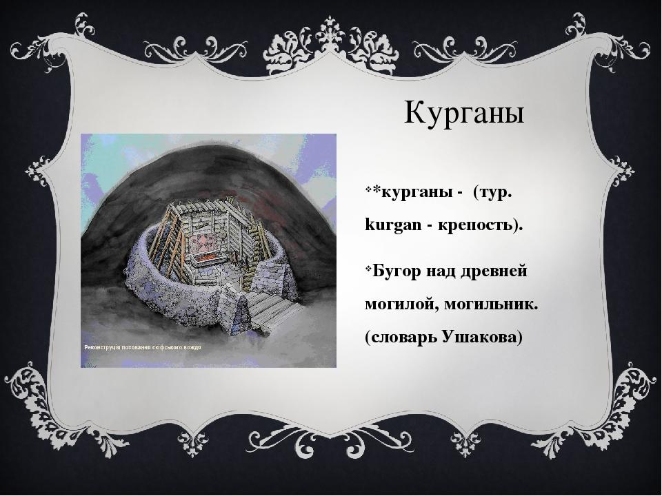 Курганы *курганы - (тур. kurgan - крепость). Бугор над древней могилой, могил...