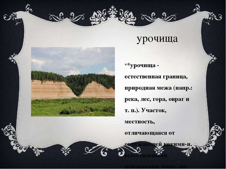 урочища *урочища - естественная граница, природная межа (напр.: река, лес, го...