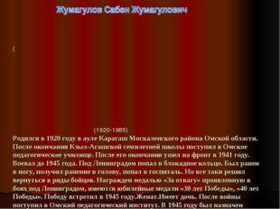 ( (1920-1985) Родился в 1920 году в ауле Карагаш Москаленского района Омской
