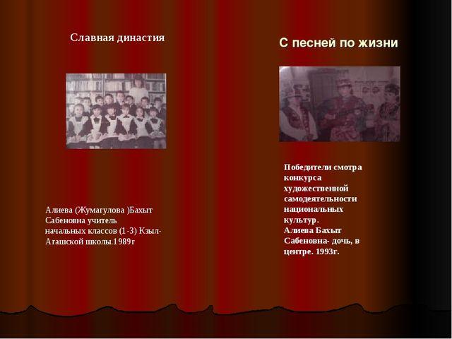 С песней по жизни Славная династия Алиева (Жумагулова )Бахыт Сабеновна учите...