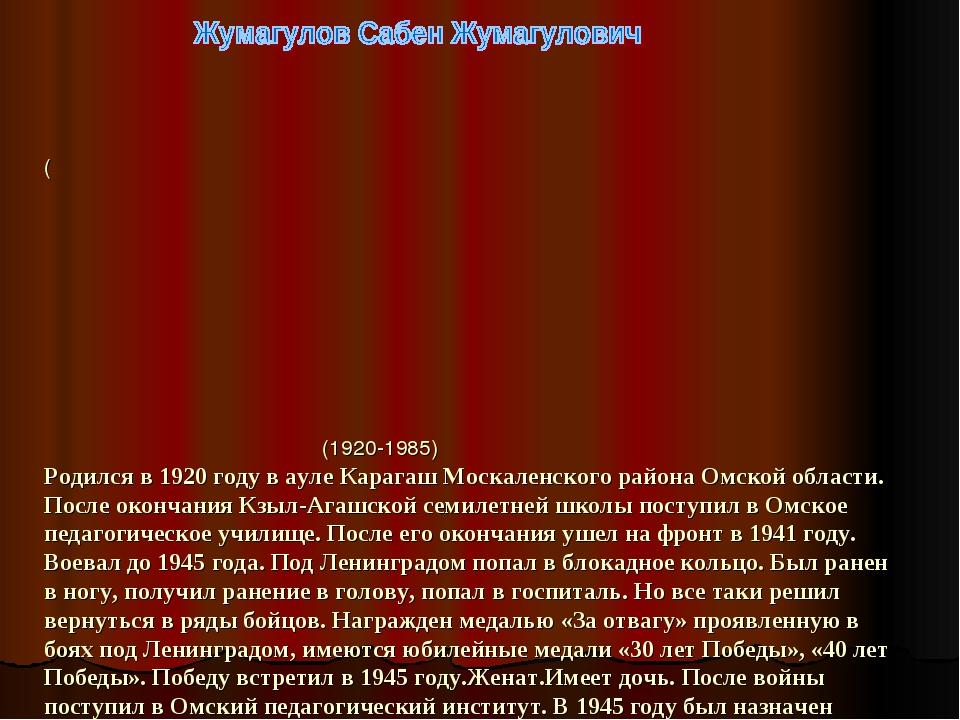 ( (1920-1985) Родился в 1920 году в ауле Карагаш Москаленского района Омской...