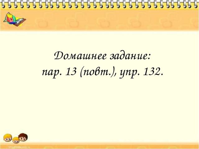 Домашнее задание: пар. 13 (повт.), упр. 132.