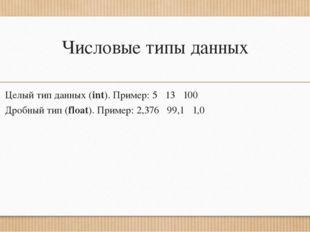 Числовые типы данных Целый тип данных (int). Пример: 5 13 100 Дробный тип (fl