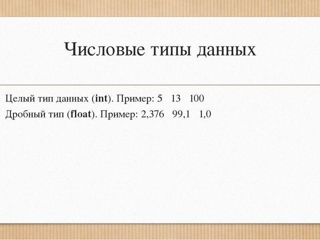 Числовые типы данных Целый тип данных (int). Пример: 5 13 100 Дробный тип (fl...