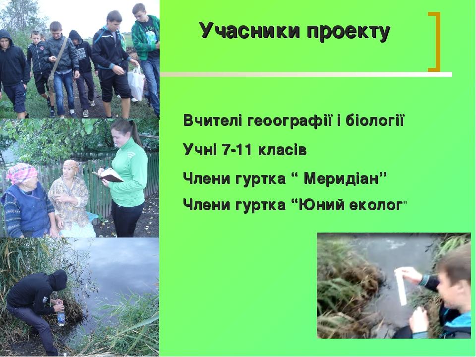 Учасники проекту Вчителі геоографії і біології Учні 7-11 класів Члени гуртка...