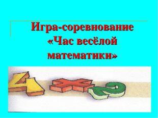 Игра-соревнование «Час весёлой математики»