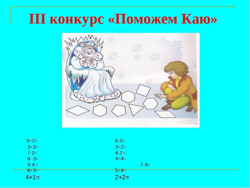 III конкурс «Поможем Каю» 5+2= 6-3= 3+3= 3+2= 7-2= 4-2 = 8 -3=...