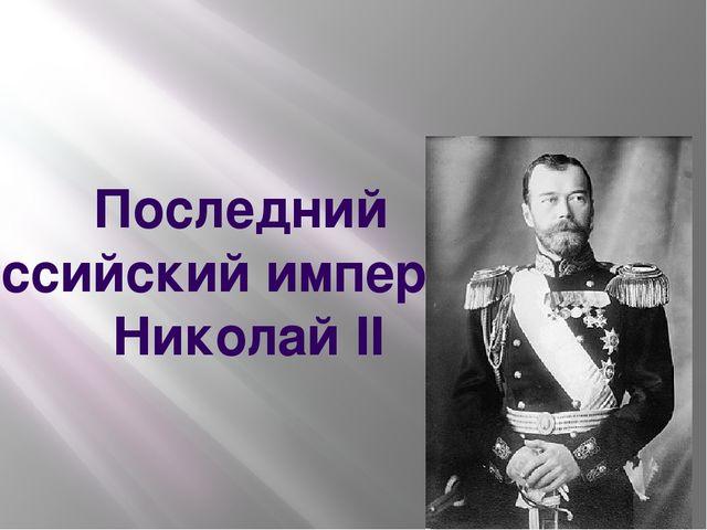 Последний российский император Николай II