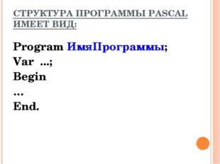 СТРУКТУРА ПРОГРАММЫ PASCAL ИМЕЕТ ВИД: Program ИмяПрограммы; Var ...; Begin …