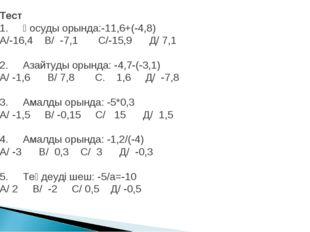 Тест 1. Қосуды орында:-11,6+(-4,8) А/-16,4 В/ -7,1 С/-15,9