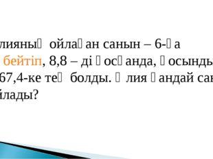 Әлияның ойлаған санын – 6-ға көбейтіп, 8,8 – ді қосқанда, қосынды – 67,4-ке т