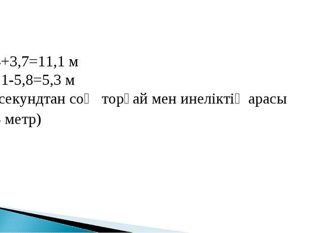 7,4+3,7=11,1 м 11,1-5,8=5,3 м (1 секундтан соң торғай мен инеліктің арасы 5,3...