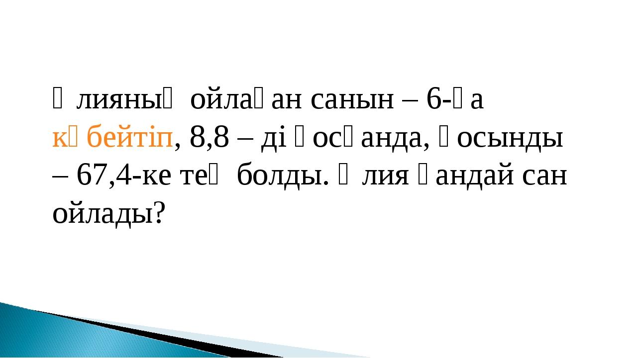 Әлияның ойлаған санын – 6-ға көбейтіп, 8,8 – ді қосқанда, қосынды – 67,4-ке т...