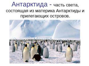 Антарктида - часть света, состоящая из материка Антарктиды и прилегающих остр