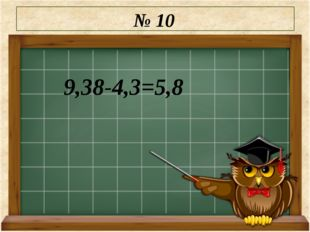 № 10 9,38-4,3=5,8