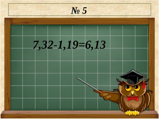 № 5 7,32-1,19=6,13