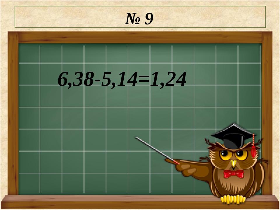 № 9 6,38-5,14=1,24
