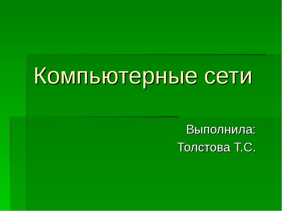 Компьютерные сети Выполнила: Толстова Т.С.