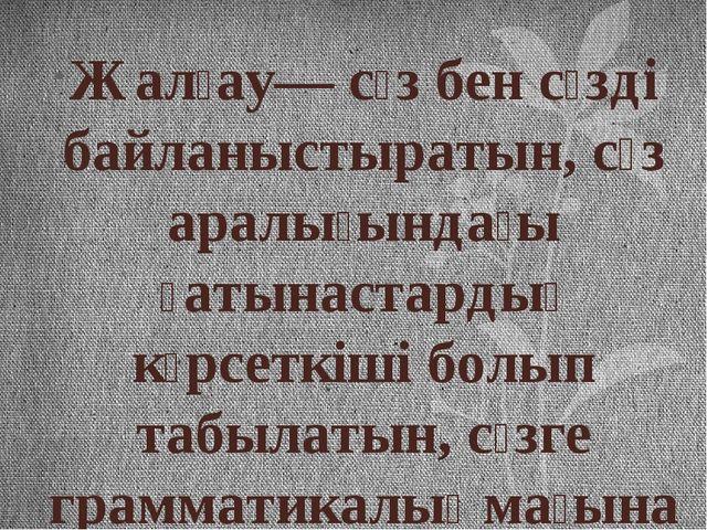 Жалғау— сөз бен сөзді байланыстыратын, сөз аралығындағы қатынастардың көрсетк...