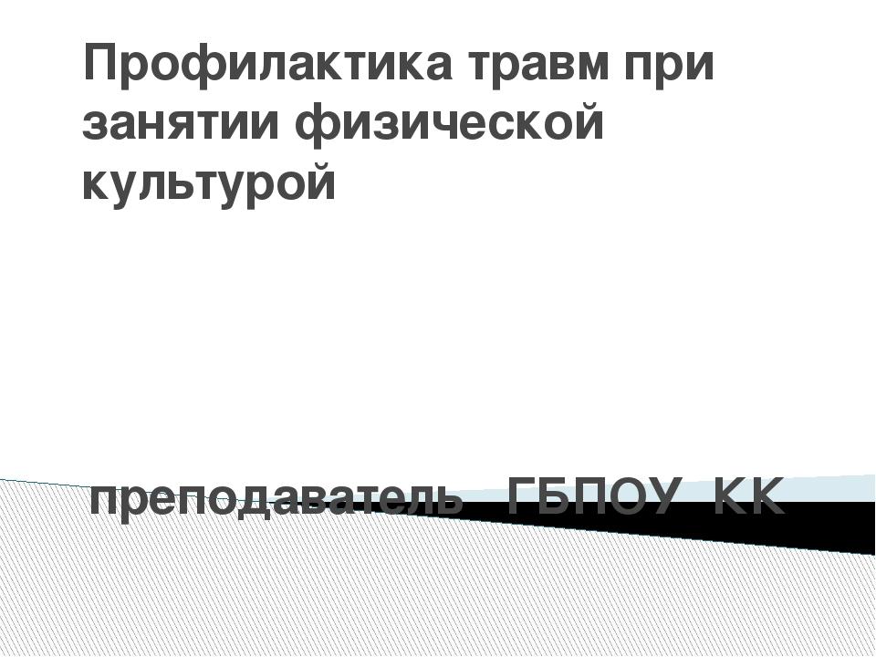 Профилактика травм при занятии физической культурой преподаватель ГБПОУ КК «Н...