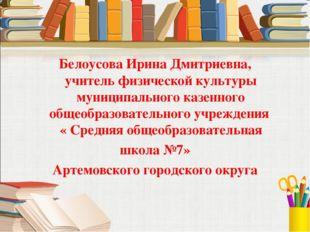 Белоусова Ирина Дмитриевна, учитель физической культуры муниципального казен
