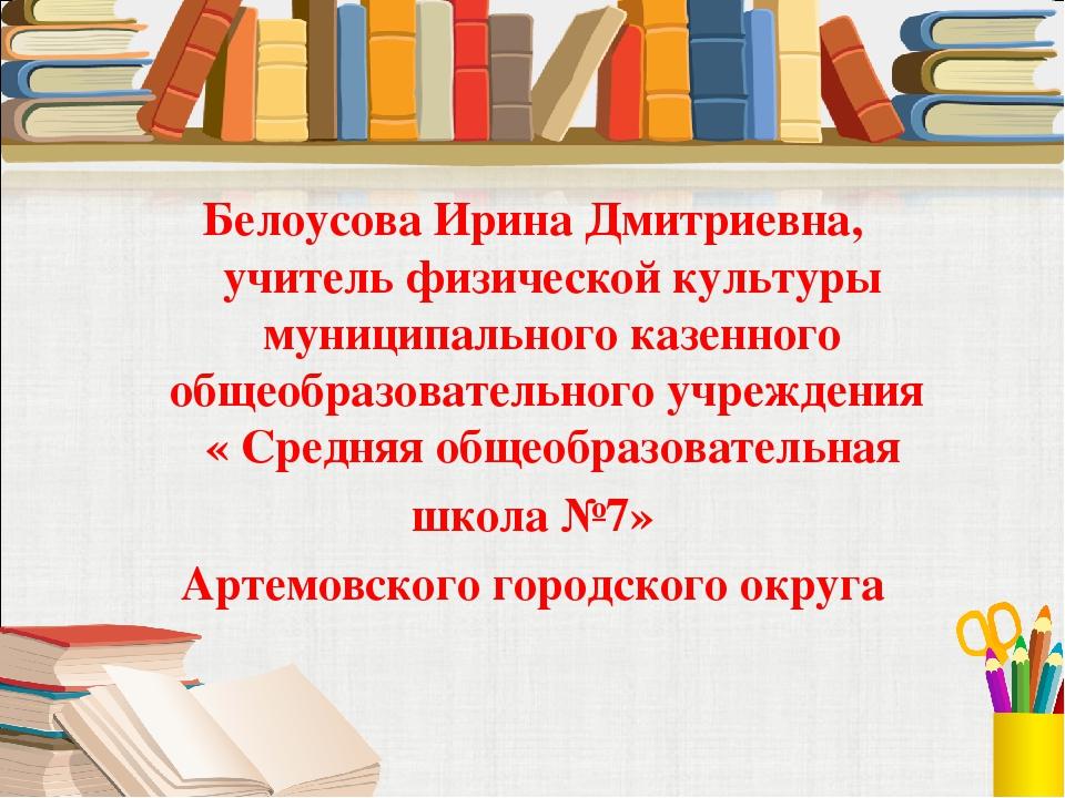 Белоусова Ирина Дмитриевна, учитель физической культуры муниципального казен...