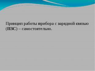 Принцип работы прибора с зарядной связью (ПЗС) – самостоятельно.