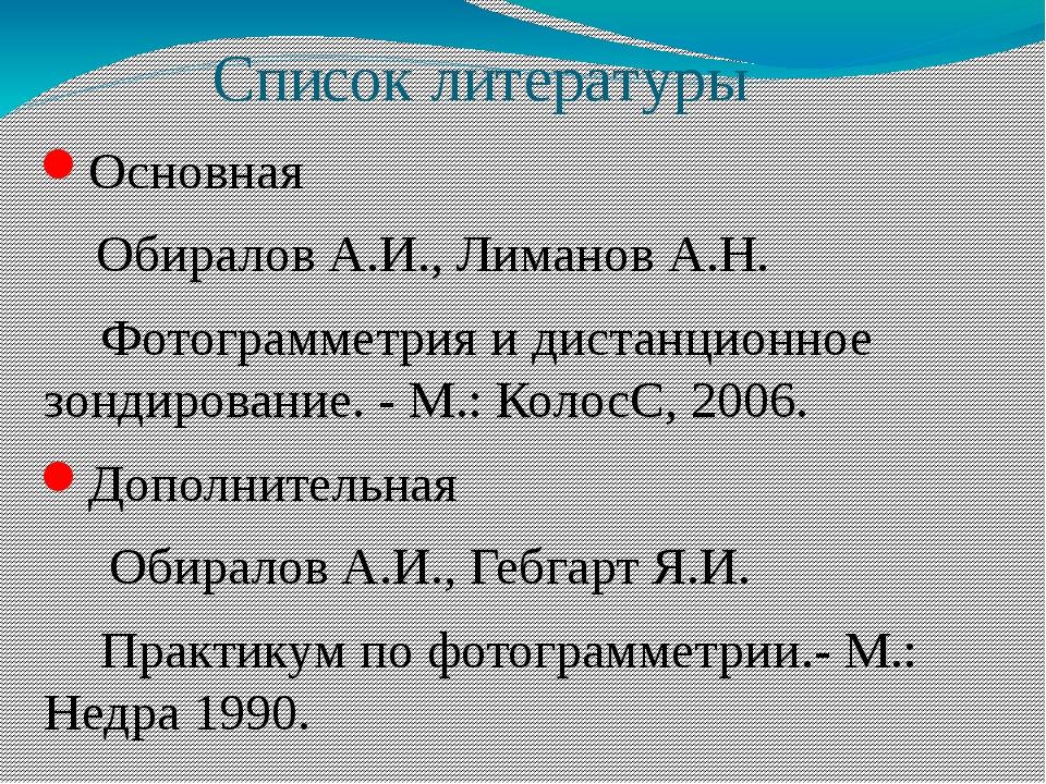 Список литературы Основная Обиралов А.И., Лиманов А.Н. Фотограмметрия и диста...