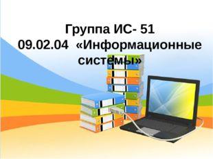 Группа ИС- 51 09.02.04 «Информационные системы»