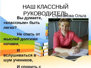 НАШ КЛАССНЫЙ РУКОВОДИТЕЛЬ Строганова Ольга Викторовна Вы думаете, «классным»