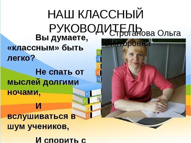 НАШ КЛАССНЫЙ РУКОВОДИТЕЛЬ Строганова Ольга Викторовна Вы думаете, «классным»...