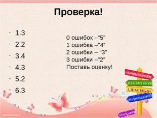"Проверка! 1.3 2.2 3.4 4.3 5.2 6.3 0 ошибок –""5"" 1 ошибка –""4"" 2 ошибки – ""3"""