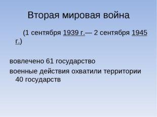 Вторая мировая война (1 сентября 1939 г.— 2 сентября 1945 г.) вовлечено 61 го