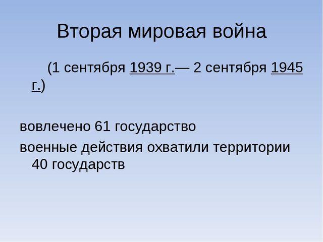 Вторая мировая война (1 сентября 1939 г.— 2 сентября 1945 г.) вовлечено 61 го...