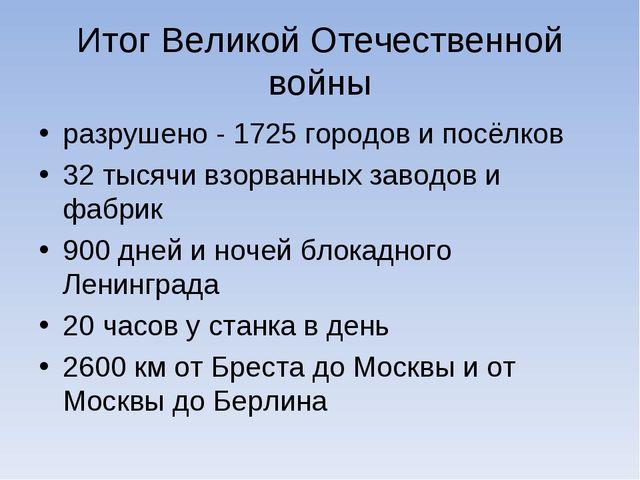 Итог Великой Отечественной войны разрушено - 1725 городови посёлков 32 тысяч...