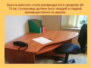 Высота рабочего стола рекомендуется в пределах 68-73 см, столешница должна бы