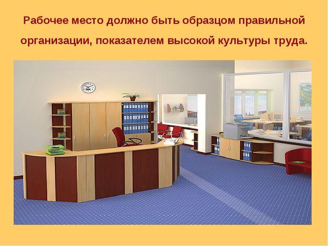 Рабочее место должно быть образцом правильной организации, показателем высоко...
