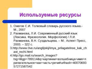 Используемые ресурсы 1. Ожегов С.И. Толковый словарь русского языка.- М., 200